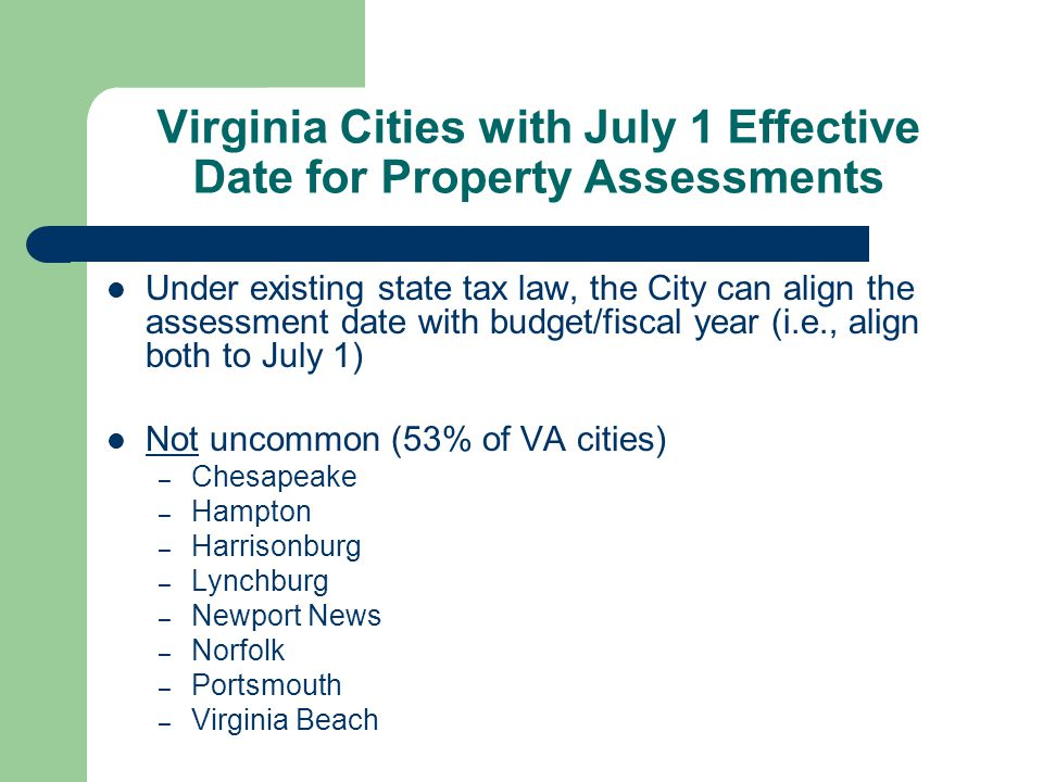Virginia Cities with July 1 Effective Date for Property Assessments Under existing state tax law, the City can align the assessment date with budget/fiscal year (i.e., align both to July 1) Not uncommon (53% of VA cities) – Chesapeake – Hampton – Harrisonburg – Lynchburg – Newport News – Norfolk – Portsmouth – Virginia Beach