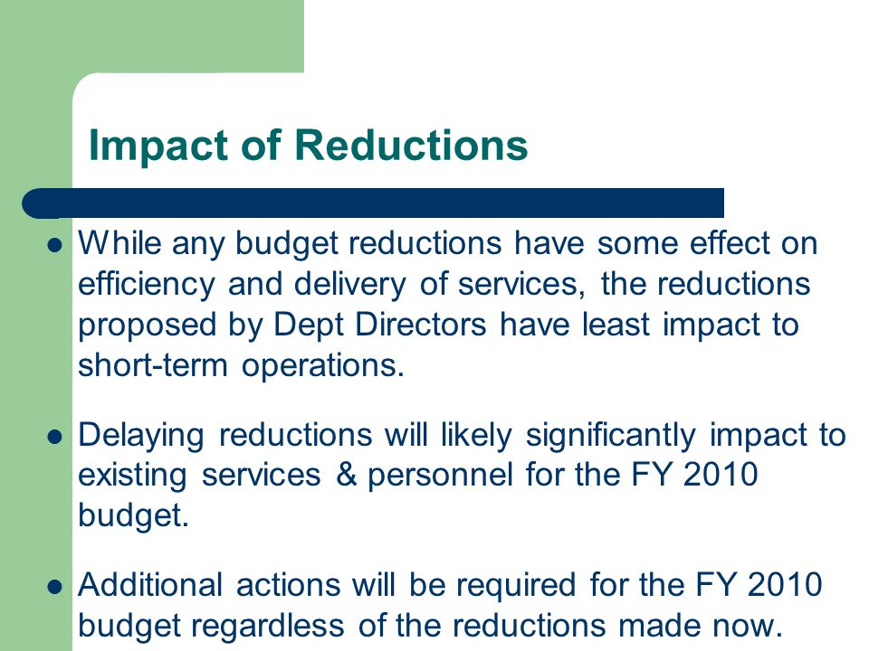 Impact of Reductions While any budget reductions have some effect on efficiency and delivery of services, the reductions proposed by Dept Directors have least impact to short-term operations.