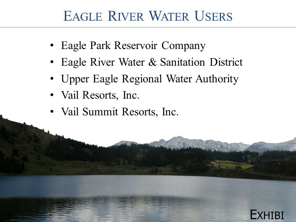 E AGLE R IVER W ATER U SERS Eagle Park Reservoir Company Eagle River Water & Sanitation District Upper Eagle Regional Water Authority Vail Resorts, Inc.