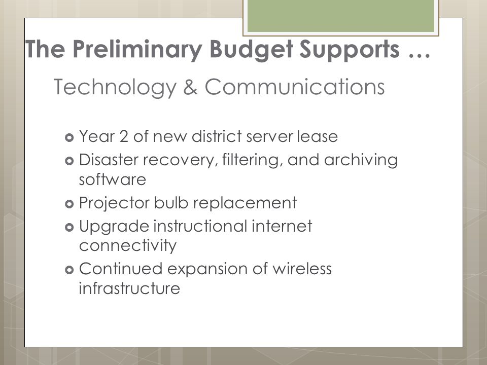 Technology & Communications  Year 2 of new district server lease  Disaster recovery, filtering, and archiving software  Projector bulb replacement  Upgrade instructional internet connectivity  Continued expansion of wireless infrastructure