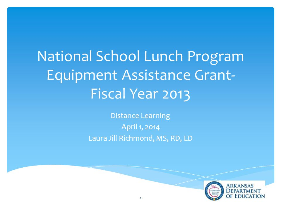 National School Lunch Program Equipment Assistance Grant- Fiscal Year 2013 Distance Learning April 1, 2014 Laura Jill Richmond, MS, RD, LD 1