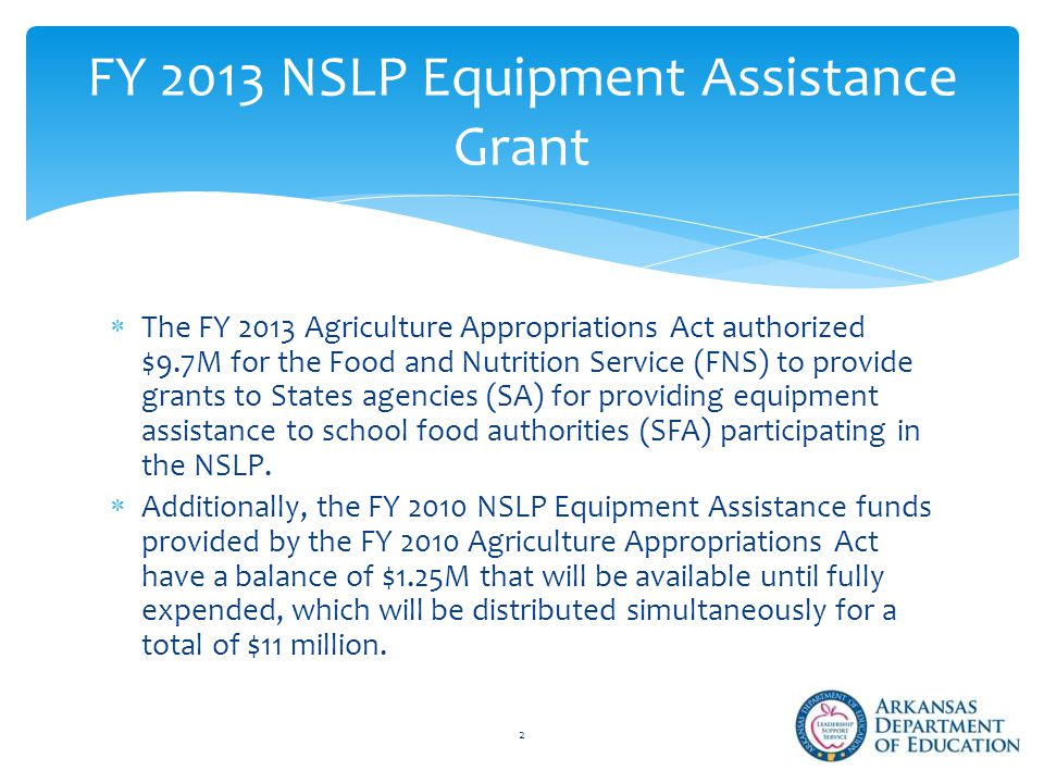  The FY 2013 Agriculture Appropriations Act authorized $9.7M for the Food and Nutrition Service (FNS) to provide grants to States agencies (SA) for providing equipment assistance to school food authorities (SFA) participating in the NSLP.