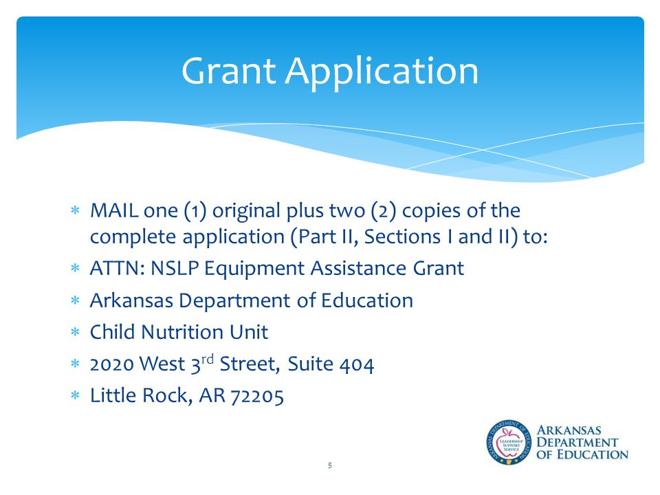  MAIL one (1) original plus two (2) copies of the complete application (Part II, Sections I and II) to:  ATTN: NSLP Equipment Assistance Grant  Arkansas Department of Education  Child Nutrition Unit  2020 West 3 rd Street, Suite 404  Little Rock, AR Grant Application 5