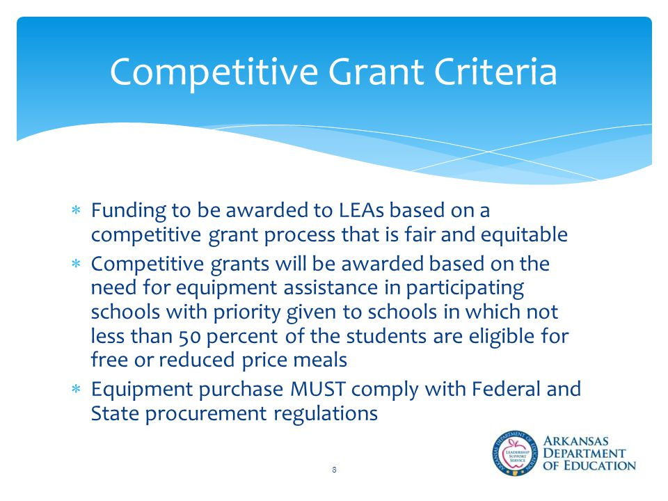  Funding to be awarded to LEAs based on a competitive grant process that is fair and equitable  Competitive grants will be awarded based on the need for equipment assistance in participating schools with priority given to schools in which not less than 50 percent of the students are eligible for free or reduced price meals  Equipment purchase MUST comply with Federal and State procurement regulations Competitive Grant Criteria 8