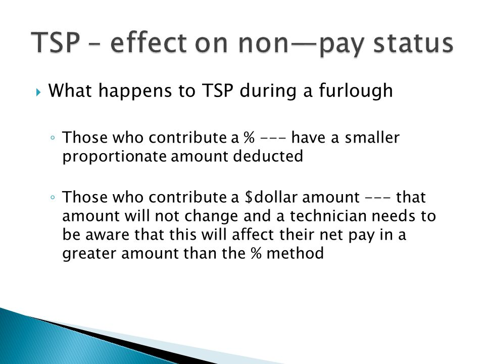  What happens to TSP during a furlough ◦ Those who contribute a % --- have a smaller proportionate amount deducted ◦ Those who contribute a $dollar amount --- that amount will not change and a technician needs to be aware that this will affect their net pay in a greater amount than the % method