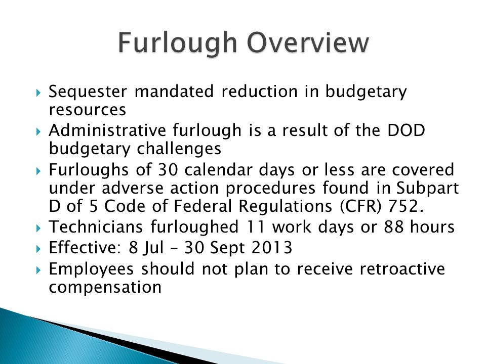  Sequester mandated reduction in budgetary resources  Administrative furlough is a result of the DOD budgetary challenges  Furloughs of 30 calendar days or less are covered under adverse action procedures found in Subpart D of 5 Code of Federal Regulations (CFR) 752.