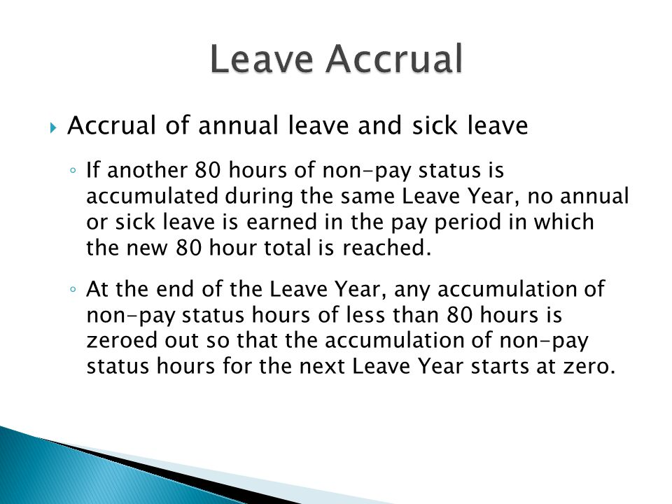  Accrual of annual leave and sick leave ◦ If another 80 hours of non-pay status is accumulated during the same Leave Year, no annual or sick leave is earned in the pay period in which the new 80 hour total is reached.