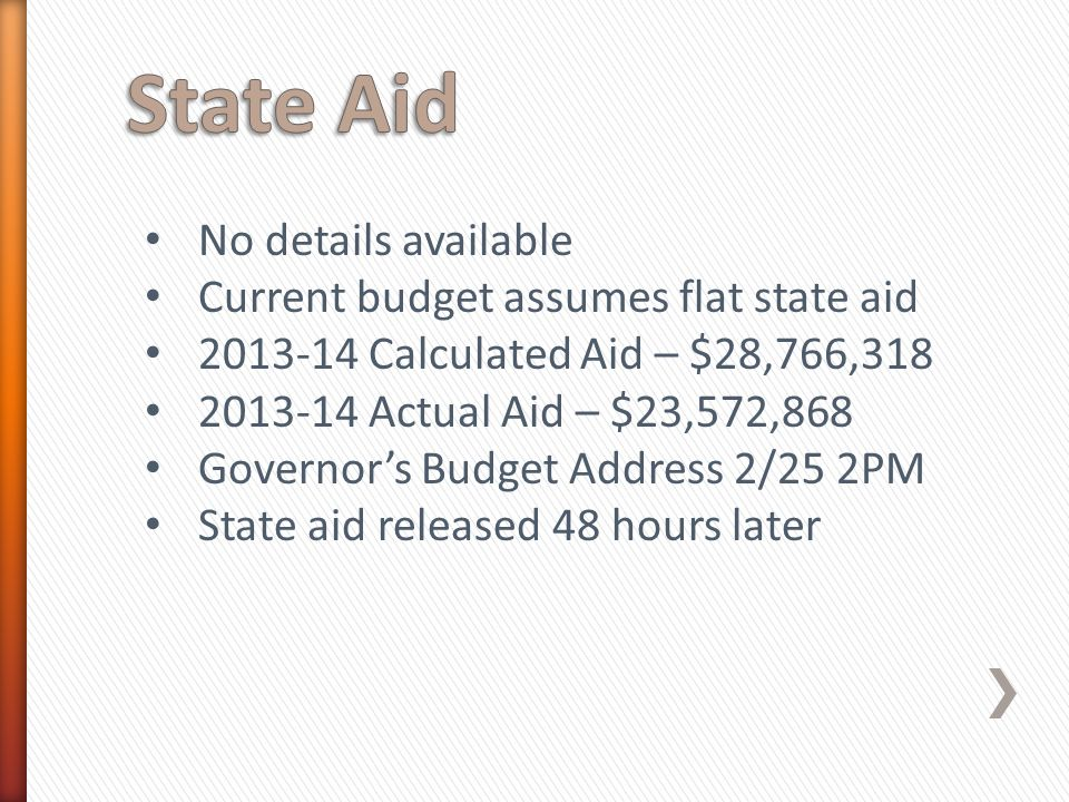 No details available Current budget assumes flat state aid 2013-14 Calculated Aid – $28,766,318 2013-14 Actual Aid – $23,572,868 Governor's Budget Address 2/25 2PM State aid released 48 hours later