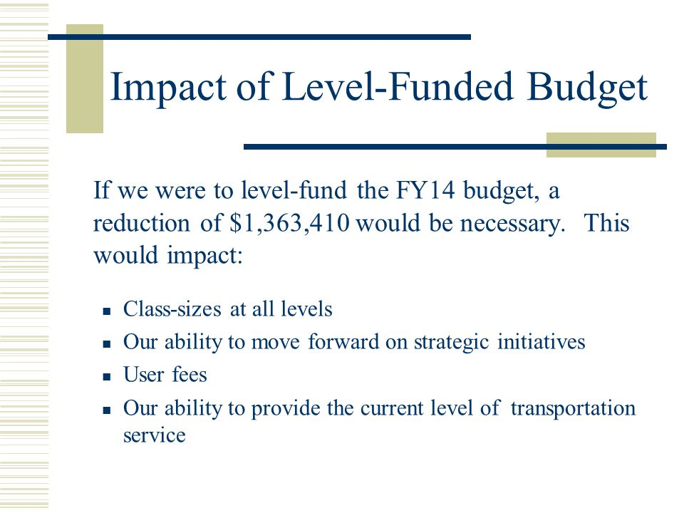 Impact of Level-Funded Budget If we were to level-fund the FY14 budget, a reduction of $1,363,410 would be necessary. This would impact: Class-sizes a