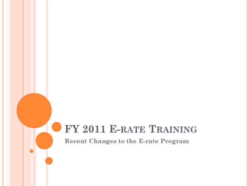 FY 2011 E- RATE T RAINING Recent Changes to the E-rate Program