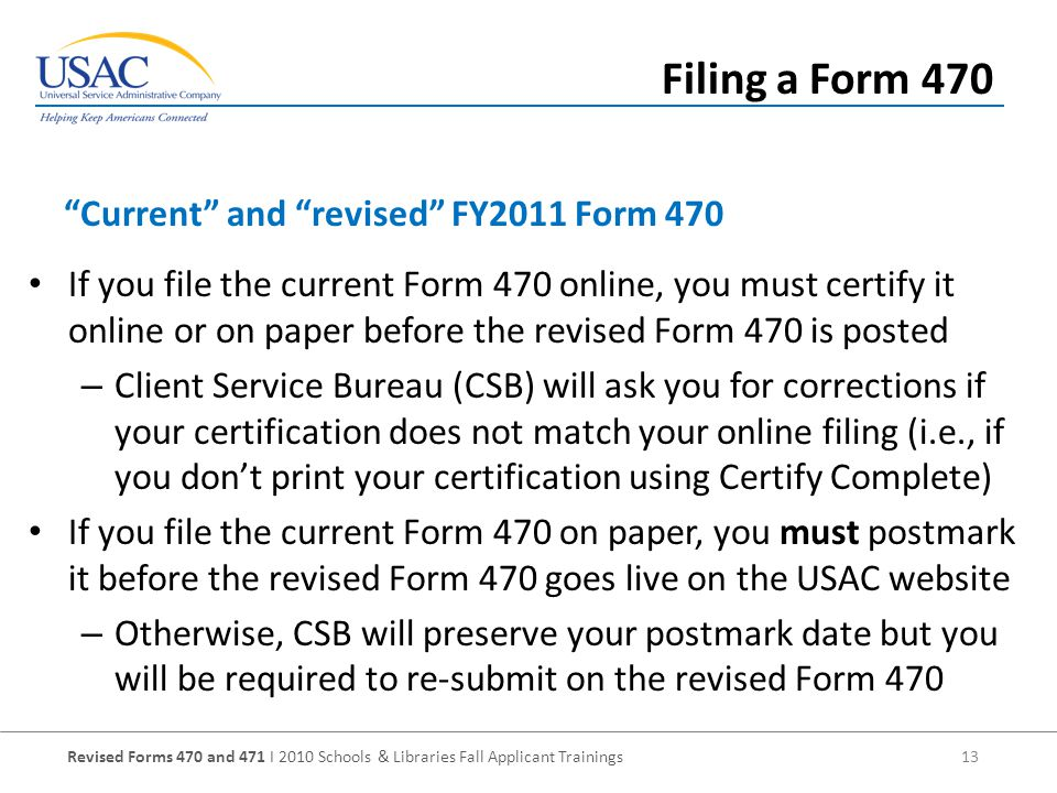 Revised Forms 470 and 471 I 2010 Schools & Libraries Fall Applicant Trainings 13 If you file the current Form 470 online, you must certify it online or on paper before the revised Form 470 is posted – Client Service Bureau (CSB) will ask you for corrections if your certification does not match your online filing (i.e., if you don't print your certification using Certify Complete) If you file the current Form 470 on paper, you must postmark it before the revised Form 470 goes live on the USAC website – Otherwise, CSB will preserve your postmark date but you will be required to re-submit on the revised Form 470 Current and revised FY2011 Form 470 Filing a Form 470