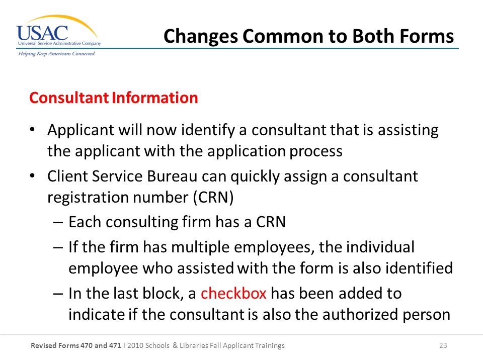 Revised Forms 470 and 471 I 2010 Schools & Libraries Fall Applicant Trainings 23 Applicant will now identify a consultant that is assisting the applicant with the application process Client Service Bureau can quickly assign a consultant registration number (CRN) – Each consulting firm has a CRN – If the firm has multiple employees, the individual employee who assisted with the form is also identified – In the last block, a checkbox has been added to indicate if the consultant is also the authorized person Consultant Information Changes Common to Both Forms