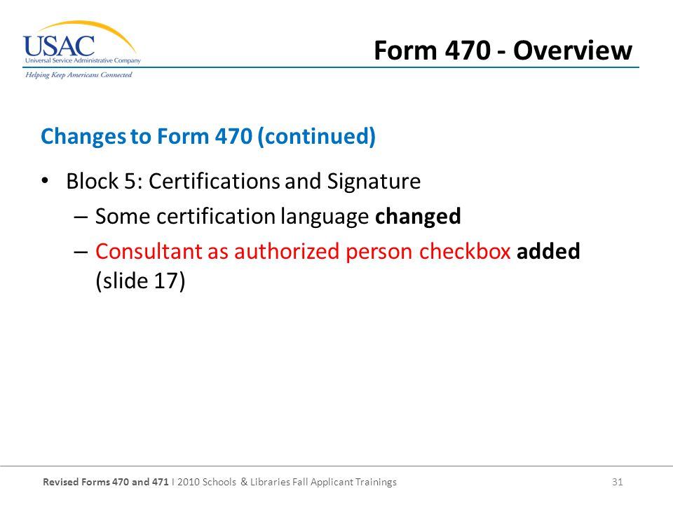 Revised Forms 470 and 471 I 2010 Schools & Libraries Fall Applicant Trainings 31 Block 5: Certifications and Signature – Some certification language changed – Consultant as authorized person checkbox added (slide 17) Changes to Form 470 (continued) Form Overview
