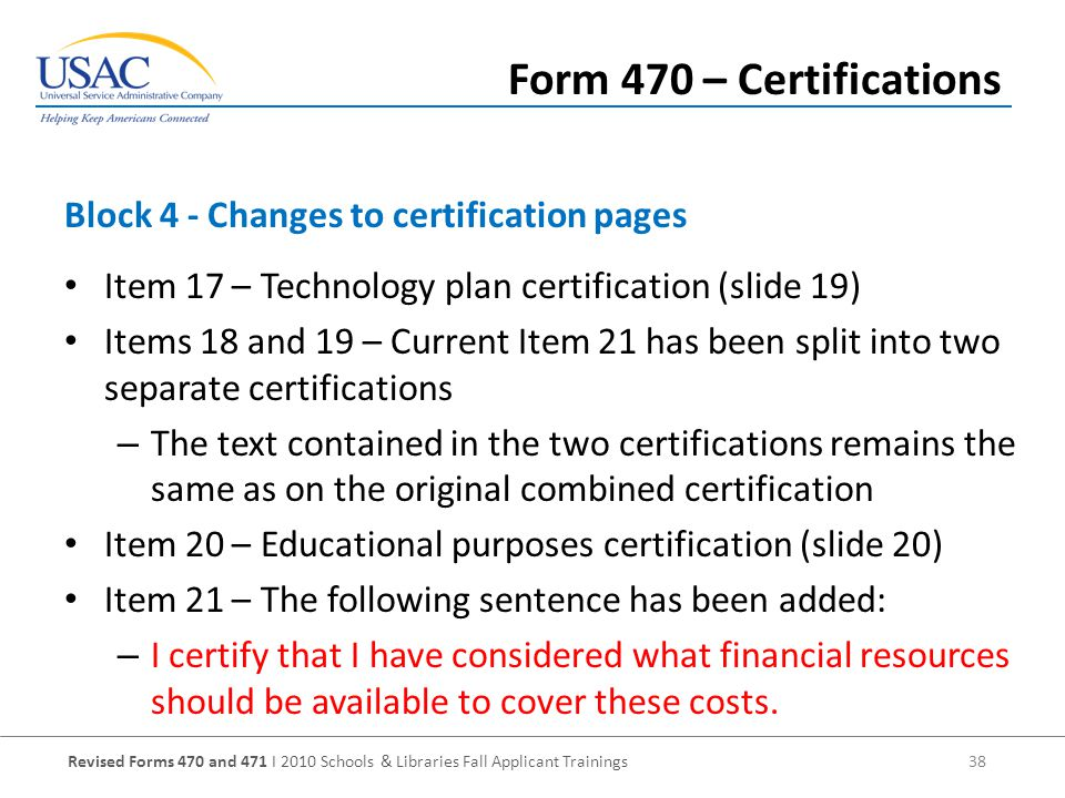 Revised Forms 470 and 471 I 2010 Schools & Libraries Fall Applicant Trainings 38 Item 17 – Technology plan certification (slide 19) Items 18 and 19 – Current Item 21 has been split into two separate certifications – The text contained in the two certifications remains the same as on the original combined certification Item 20 – Educational purposes certification (slide 20) Item 21 – The following sentence has been added: – I certify that I have considered what financial resources should be available to cover these costs.