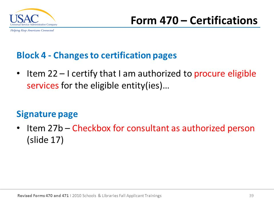 Revised Forms 470 and 471 I 2010 Schools & Libraries Fall Applicant Trainings 39 Item 22 – I certify that I am authorized to procure eligible services for the eligible entity(ies)… Signature page Item 27b – Checkbox for consultant as authorized person (slide 17) Block 4 - Changes to certification pages Form 470 – Certifications
