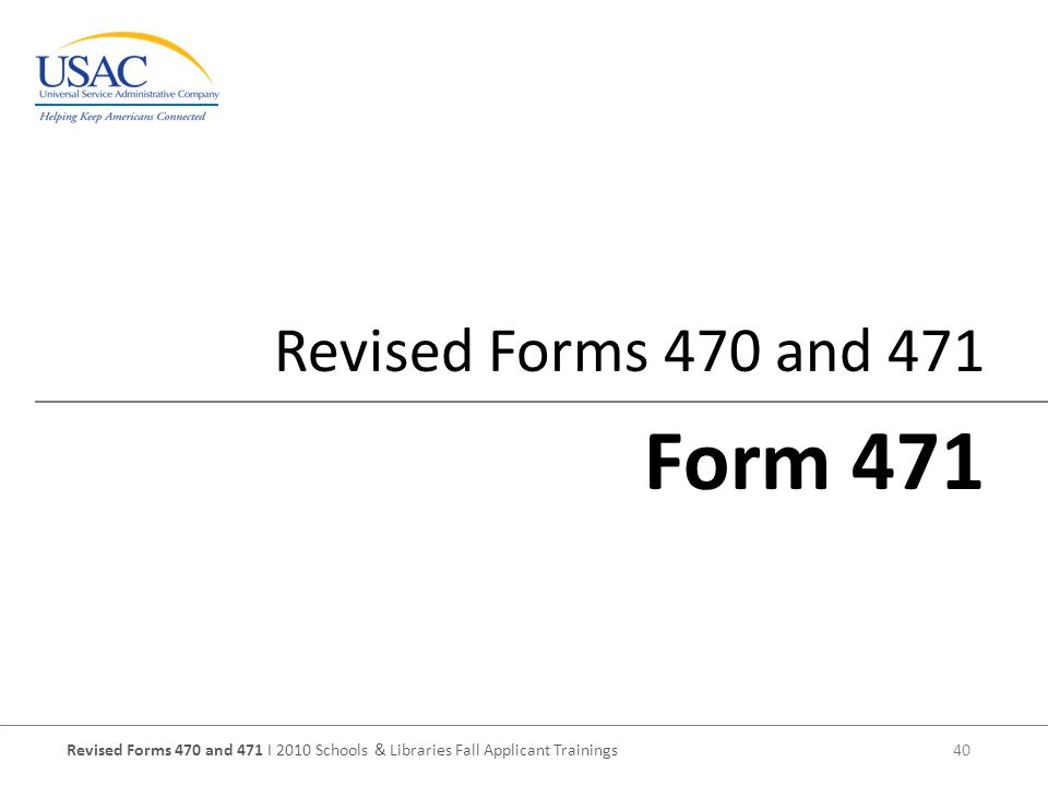 Revised Forms 470 and 471 I 2010 Schools & Libraries Fall Applicant Trainings 40 Revised Forms 470 and 471 Form 471