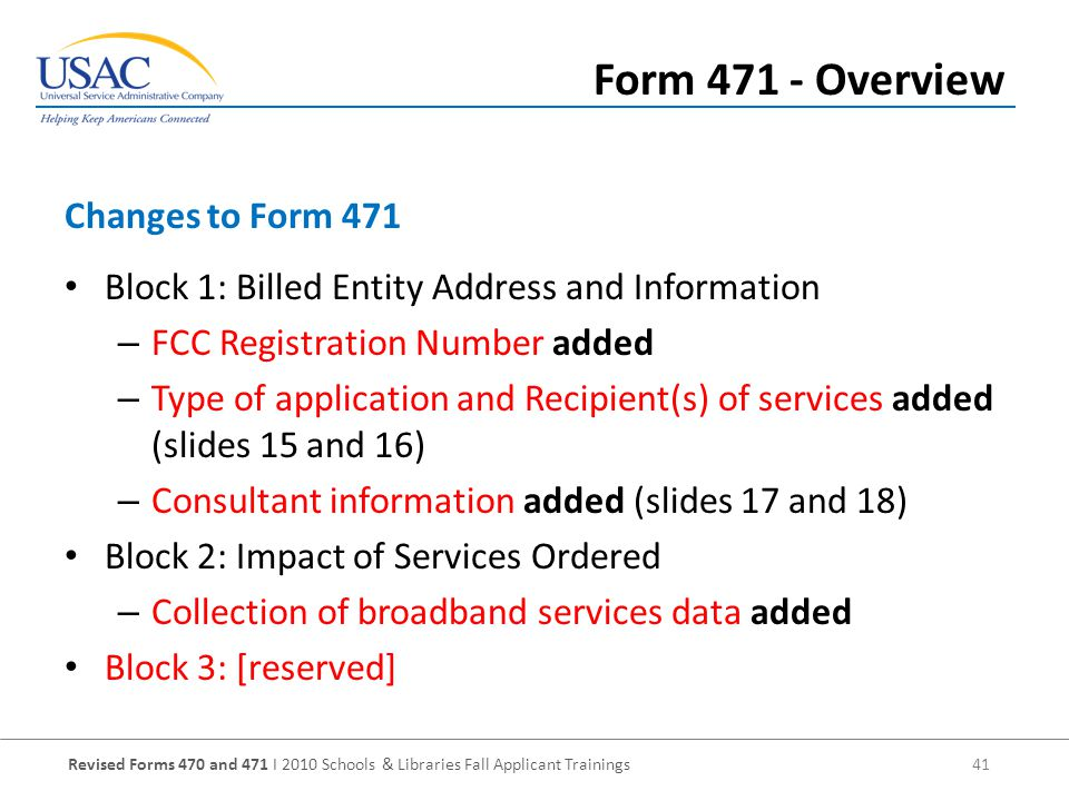 Revised Forms 470 and 471 I 2010 Schools & Libraries Fall Applicant Trainings 41 Block 1: Billed Entity Address and Information – FCC Registration Number added – Type of application and Recipient(s) of services added (slides 15 and 16) – Consultant information added (slides 17 and 18) Block 2: Impact of Services Ordered – Collection of broadband services data added Block 3: [reserved] Changes to Form 471 Form Overview