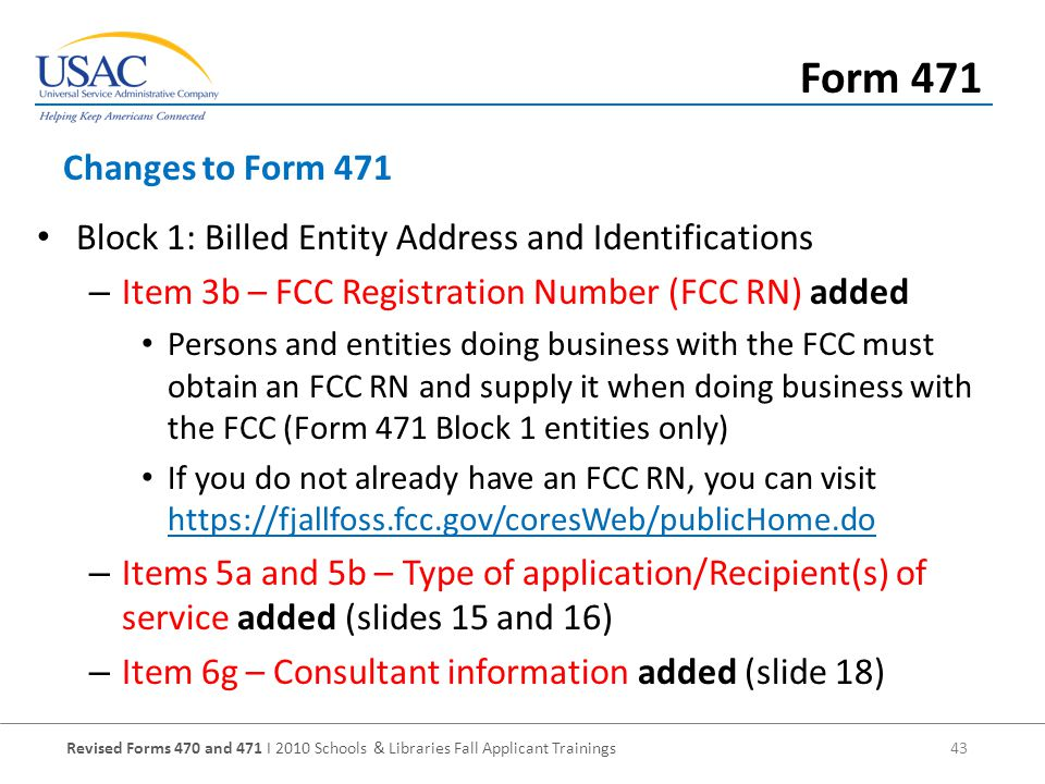 Revised Forms 470 and 471 I 2010 Schools & Libraries Fall Applicant Trainings 43 Block 1: Billed Entity Address and Identifications – Item 3b – FCC Registration Number (FCC RN) added Persons and entities doing business with the FCC must obtain an FCC RN and supply it when doing business with the FCC (Form 471 Block 1 entities only) If you do not already have an FCC RN, you can visit     – Items 5a and 5b – Type of application/Recipient(s) of service added (slides 15 and 16) – Item 6g – Consultant information added (slide 18) Changes to Form 471 Form 471