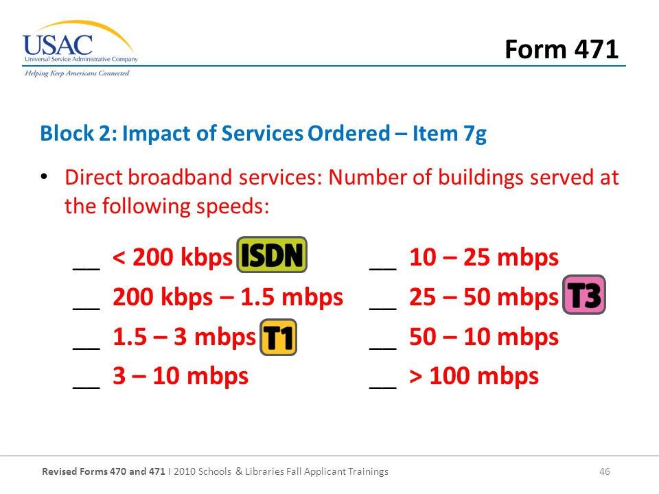 Revised Forms 470 and 471 I 2010 Schools & Libraries Fall Applicant Trainings 46 Direct broadband services: Number of buildings served at the following speeds: __ < 200 kbps__ 10 – 25 mbps __ 200 kbps – 1.5 mbps__ 25 – 50 mbps __ 1.5 – 3 mbps__ 50 – 10 mbps __ 3 – 10 mbps__ > 100 mbps Block 2: Impact of Services Ordered – Item 7g Form 471