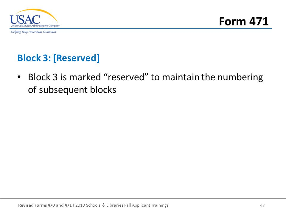 Revised Forms 470 and 471 I 2010 Schools & Libraries Fall Applicant Trainings 47 Block 3 is marked reserved to maintain the numbering of subsequent blocks Block 3: [Reserved] Form 471