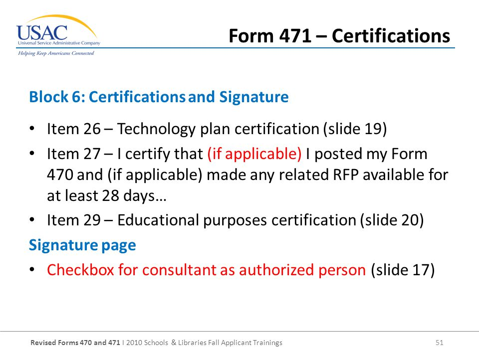Revised Forms 470 and 471 I 2010 Schools & Libraries Fall Applicant Trainings 51 Item 26 – Technology plan certification (slide 19) Item 27 – I certify that (if applicable) I posted my Form 470 and (if applicable) made any related RFP available for at least 28 days… Item 29 – Educational purposes certification (slide 20) Signature page Checkbox for consultant as authorized person (slide 17) Block 6: Certifications and Signature Form 471 – Certifications