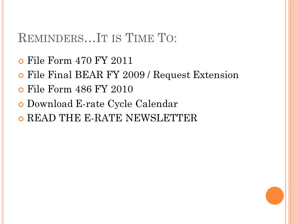 R EMINDERS …I T IS T IME T O : File Form 470 FY 2011 File Final BEAR FY 2009 / Request Extension File Form 486 FY 2010 Download E-rate Cycle Calendar READ THE E-RATE NEWSLETTER