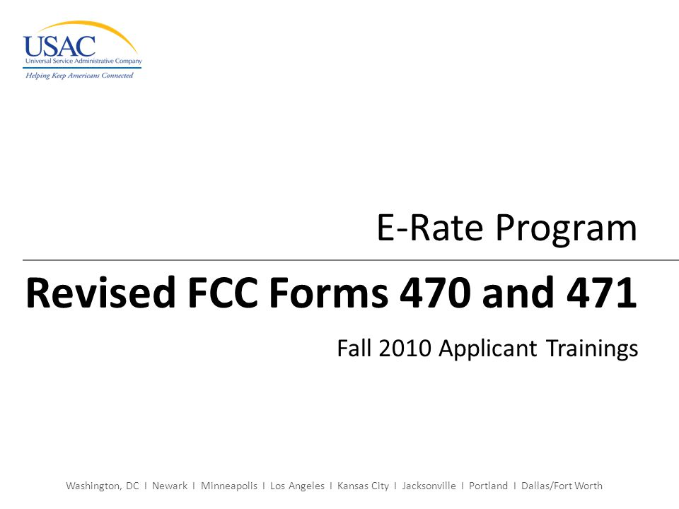 Washington, DC I Newark I Minneapolis I Los Angeles I Kansas City I Jacksonville I Portland I Dallas/Fort Worth E-Rate Program Revised FCC Forms 470 and 471 Fall 2010 Applicant Trainings