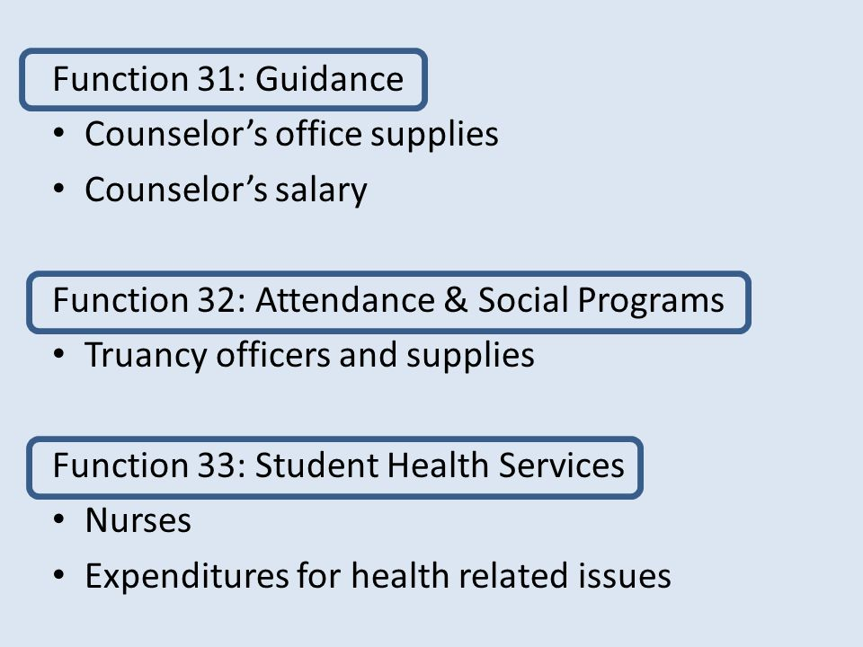 Function 31: Guidance Counselor's office supplies Counselor's salary Function 32: Attendance & Social Programs Truancy officers and supplies Function 33: Student Health Services Nurses Expenditures for health related issues