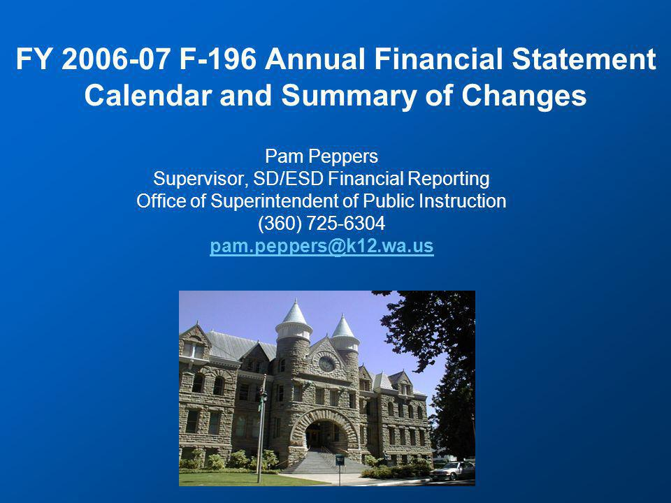 FY 2006-07 F-196 Annual Financial Statement Calendar and Summary of Changes Pam Peppers Supervisor, SD/ESD Financial Reporting Office of Superintendent of Public Instruction (360) 725-6304 pam.peppers@k12.wa.us