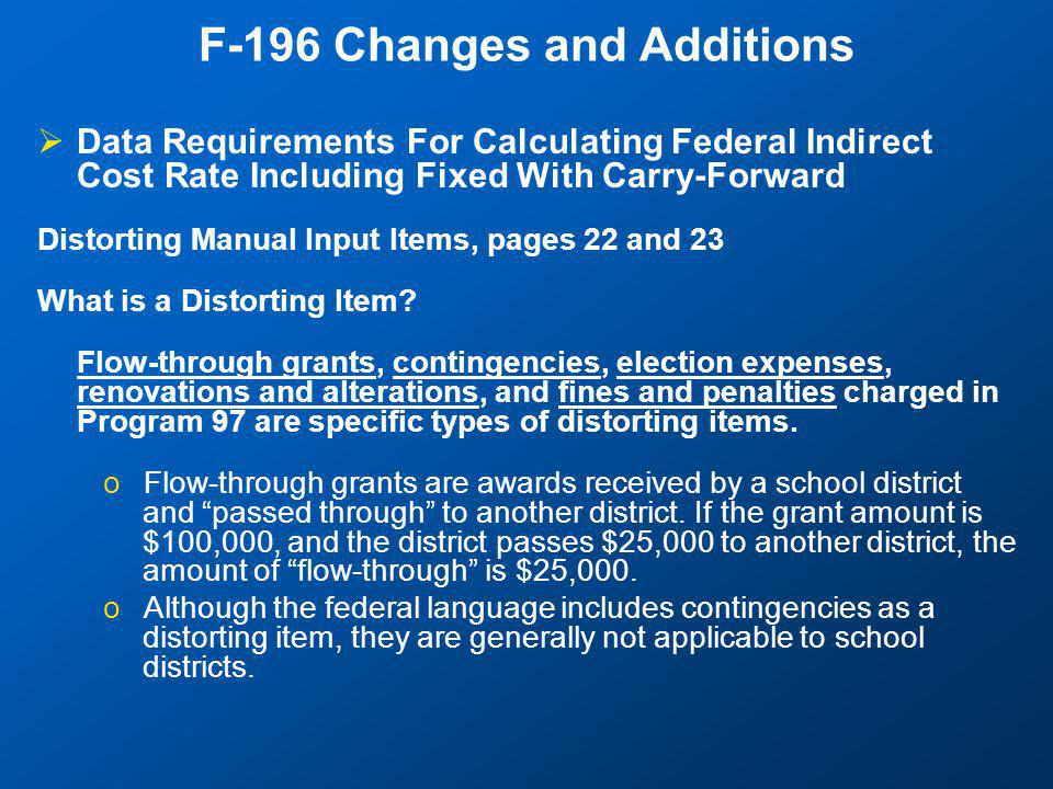 F-196 Changes and Additions  Data Requirements For Calculating Federal Indirect Cost Rate Including Fixed With Carry-Forward Distorting Manual Input Items, pages 22 and 23 What is a Distorting Item.