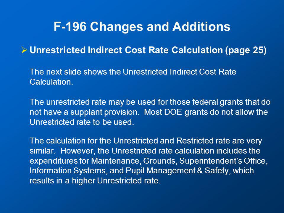 F-196 Changes and Additions  Unrestricted Indirect Cost Rate Calculation (page 25) The next slide shows the Unrestricted Indirect Cost Rate Calculation.
