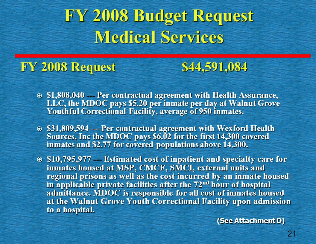 FY 2008 Budget Request Medical Services FY 2008 Request $44,591,084  $1,808,040 --- Per contractual agreement with Health Assurance, LLC, the MDOC pays $5.20 per inmate per day at Walnut Grove Youthful Correctional Facility, average of 950 inmates.