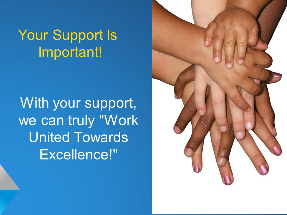 Your Support Is Important! With your support, we can truly Work United Towards Excellence!