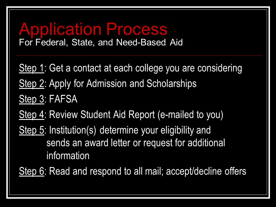 Application Process For Federal, State, and Need-Based Aid Step 1: Get a contact at each college you are considering Step 2: Apply for Admission and Scholarships Step 3: FAFSA Step 4: Review Student Aid Report (e-mailed to you) Step 5: Institution(s) determine your eligibility and sends an award letter or request for additional information Step 6: Read and respond to all mail; accept/decline offers
