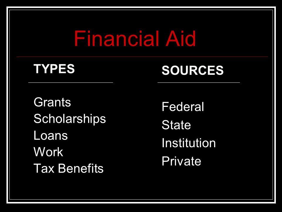 Financial Aid TYPES Grants Scholarships Loans Work Tax Benefits SOURCES Federal State Institution Private