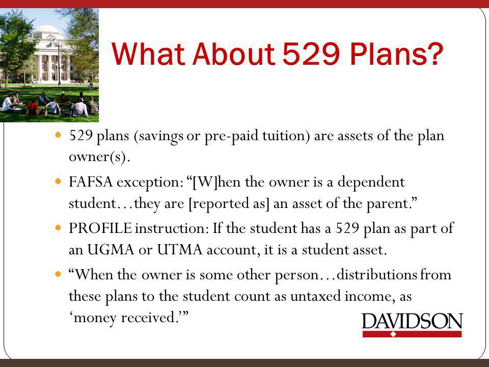What About 529 Plans. 529 plans (savings or pre-paid tuition) are assets of the plan owner(s).