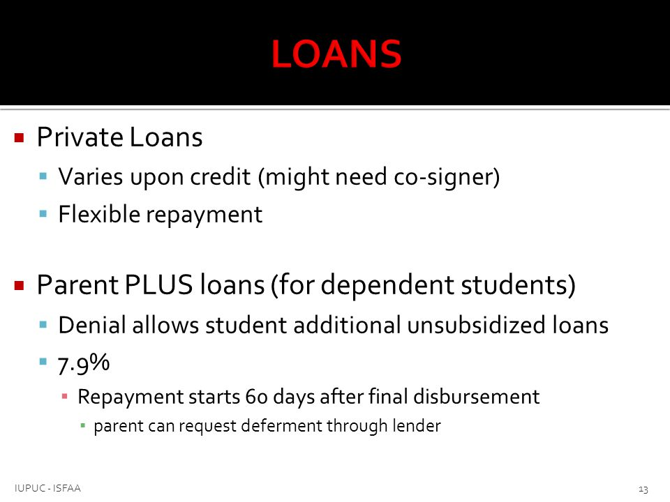  Private Loans  Varies upon credit (might need co-signer)  Flexible repayment  Parent PLUS loans (for dependent students)  Denial allows student