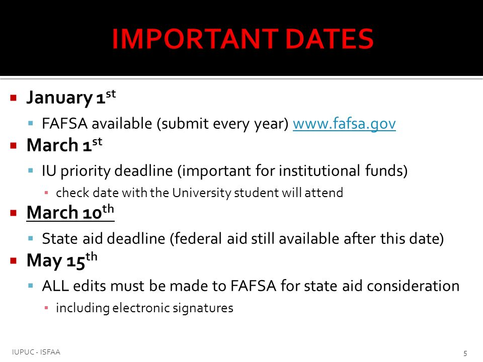  January 1 st  FAFSA available (submit every year) www.fafsa.govwww.fafsa.gov  March 1 st  IU priority deadline (important for institutional funds