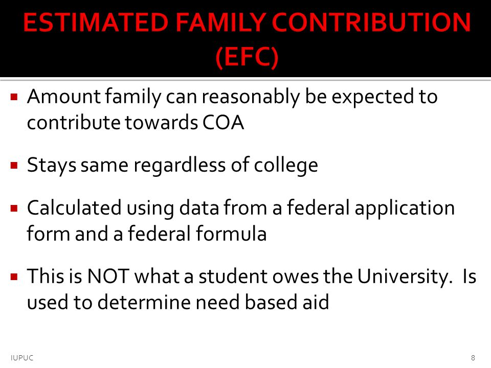  Amount family can reasonably be expected to contribute towards COA  Stays same regardless of college  Calculated using data from a federal applica