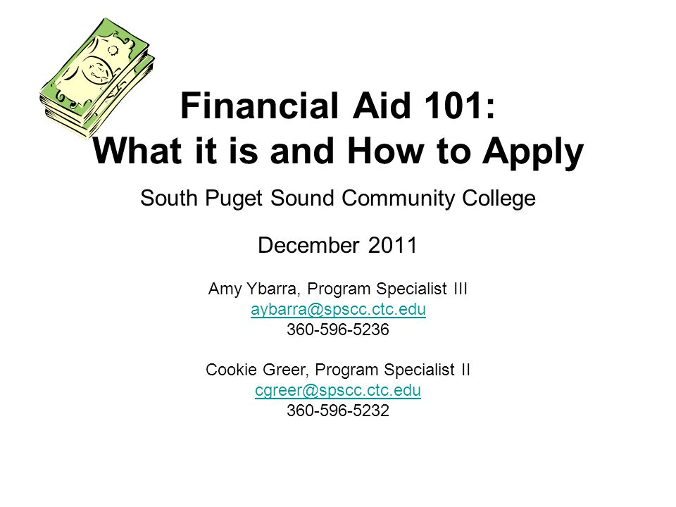 South Puget Sound Community College December 2011 Financial Aid 101: What it is and How to Apply Amy Ybarra, Program Specialist III aybarra@spscc.ctc.edu 360-596-5236 Cookie Greer, Program Specialist II cgreer@spscc.ctc.edu 360-596-5232