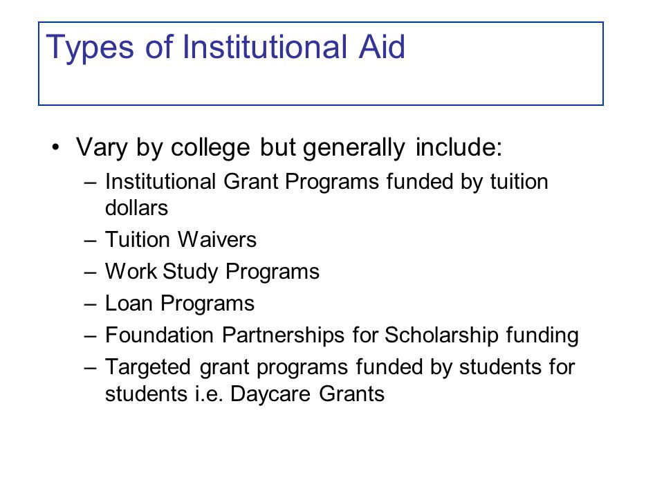 Types of Institutional Aid Vary by college but generally include: –Institutional Grant Programs funded by tuition dollars –Tuition Waivers –Work Study Programs –Loan Programs –Foundation Partnerships for Scholarship funding –Targeted grant programs funded by students for students i.e.