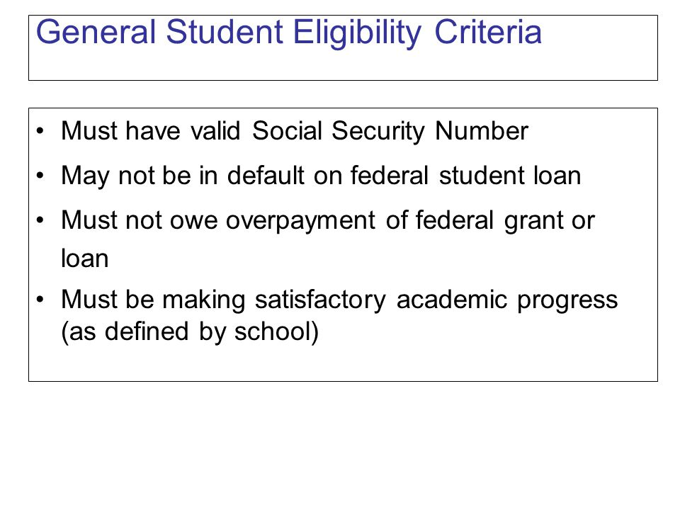 General Student Eligibility Criteria Must have valid Social Security Number May not be in default on federal student loan Must not owe overpayment of federal grant or loan Must be making satisfactory academic progress (as defined by school)