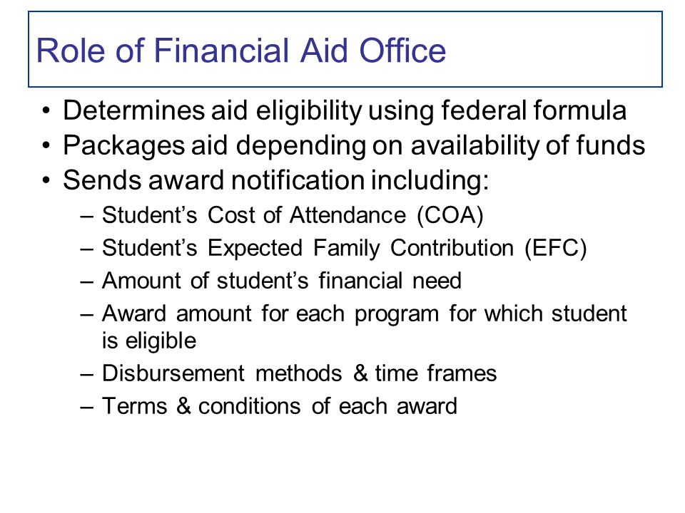 Role of Financial Aid Office Determines aid eligibility using federal formula Packages aid depending on availability of funds Sends award notification including: –Student's Cost of Attendance (COA) –Student's Expected Family Contribution (EFC) –Amount of student's financial need –Award amount for each program for which student is eligible –Disbursement methods & time frames –Terms & conditions of each award