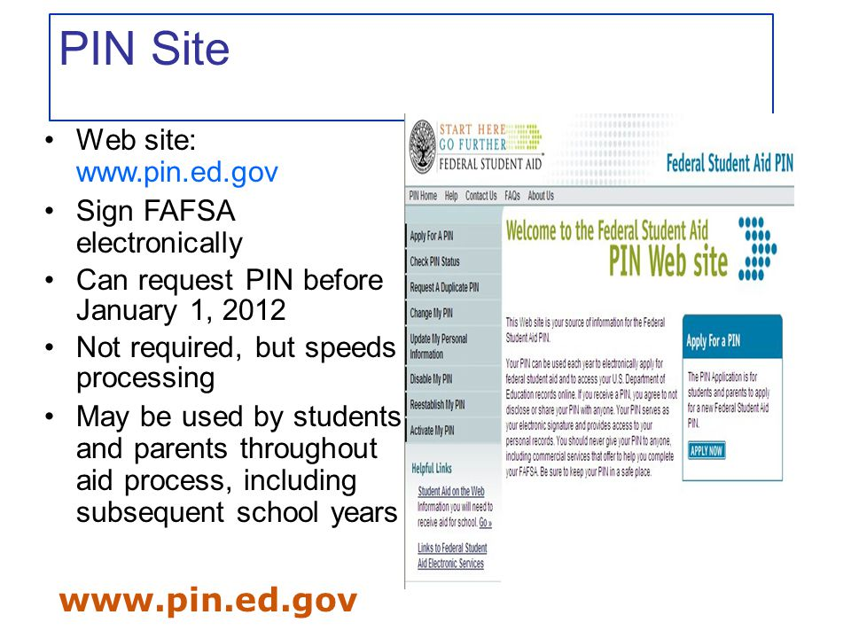 www.pin.ed.gov PIN Site Web site: www.pin.ed.gov Sign FAFSA electronically Can request PIN before January 1, 2012 Not required, but speeds processing May be used by students and parents throughout aid process, including subsequent school years