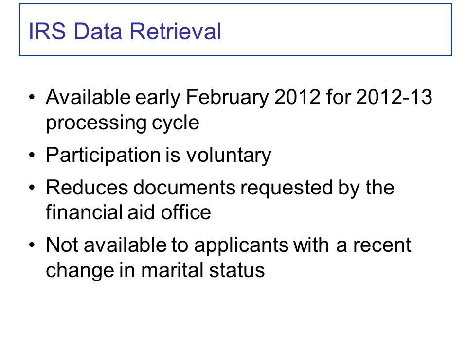IRS Data Retrieval Available early February 2012 for 2012-13 processing cycle Participation is voluntary Reduces documents requested by the financial aid office Not available to applicants with a recent change in marital status
