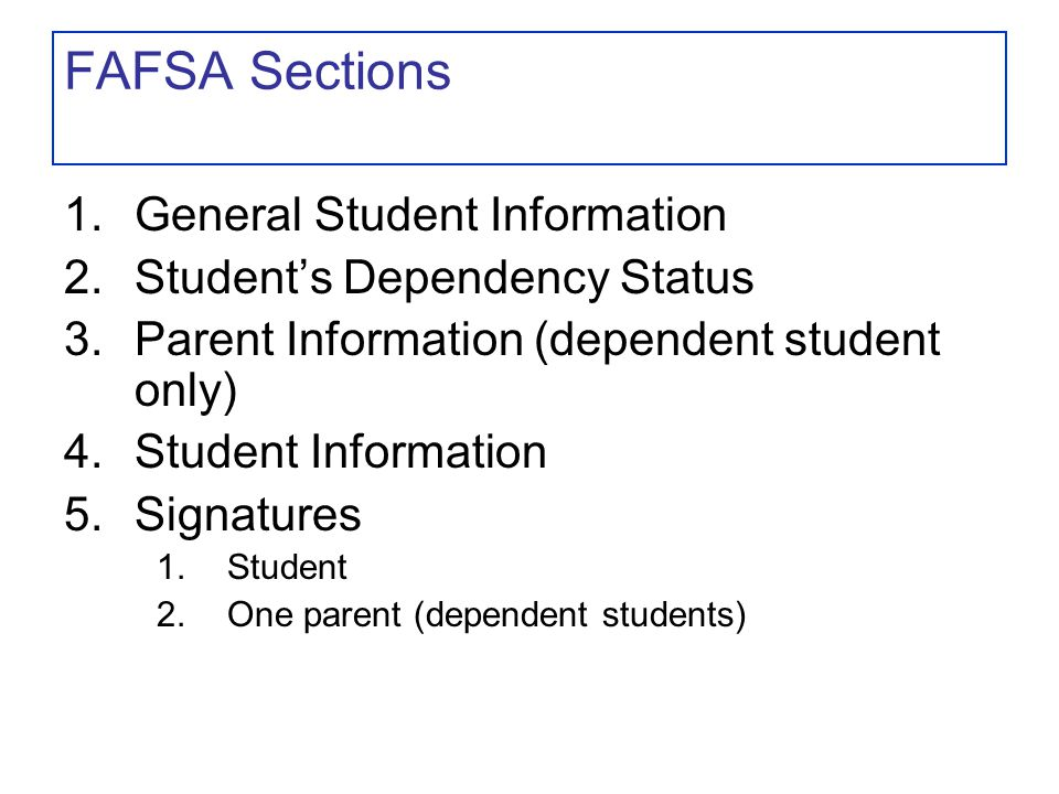 FAFSA Sections 1.General Student Information 2.Student's Dependency Status 3.Parent Information (dependent student only) 4.Student Information 5.Signatures 1.Student 2.One parent (dependent students)