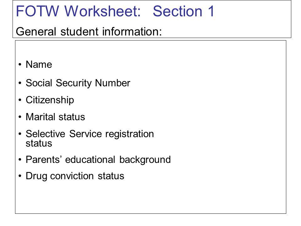 FOTW Worksheet: Section 1 Name Social Security Number Citizenship Marital status Selective Service registration status Parents' educational background Drug conviction status General student information: