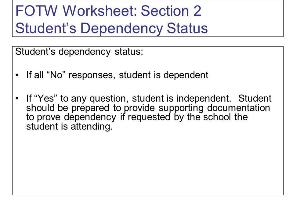 FOTW Worksheet: Section 2 Student's Dependency Status Student's dependency status: If all No responses, student is dependent If Yes to any question, student is independent.