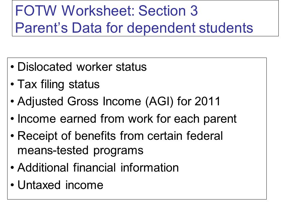 FOTW Worksheet: Section 3 Parent's Data for dependent students Dislocated worker status Tax filing status Adjusted Gross Income (AGI) for 2011 Income earned from work for each parent Receipt of benefits from certain federal means-tested programs Additional financial information Untaxed income