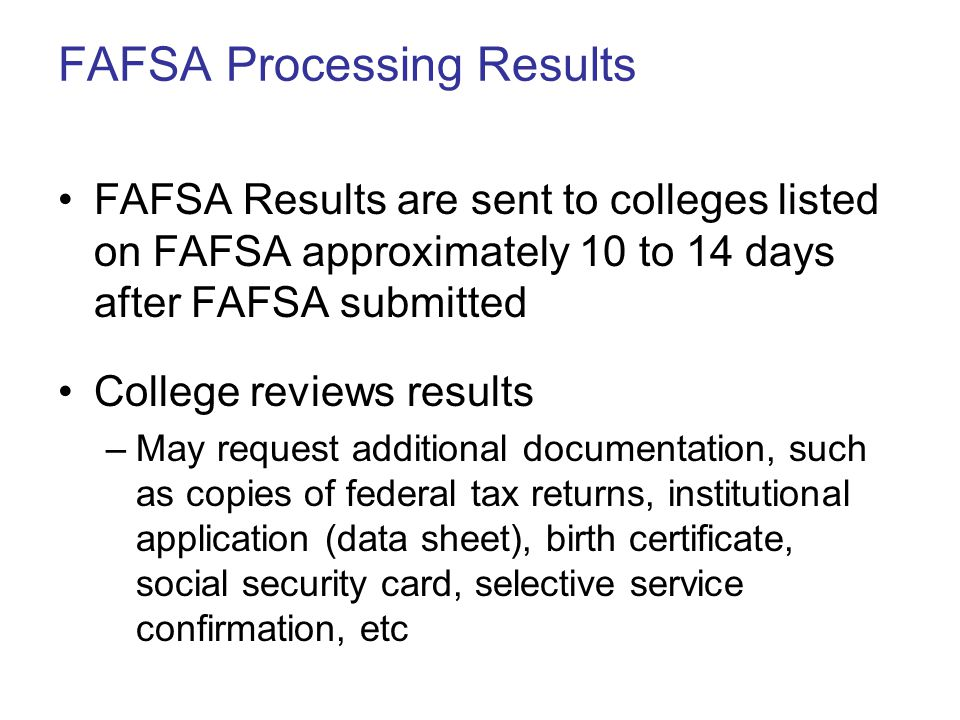 FAFSA Processing Results FAFSA Results are sent to colleges listed on FAFSA approximately 10 to 14 days after FAFSA submitted College reviews results –May request additional documentation, such as copies of federal tax returns, institutional application (data sheet), birth certificate, social security card, selective service confirmation, etc